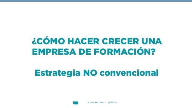 Formación Libre - @ortizan Estrategia NO convencional ¿CÓMO HACER CRECER UNA EMPRESA DE FORMACIÓN?
