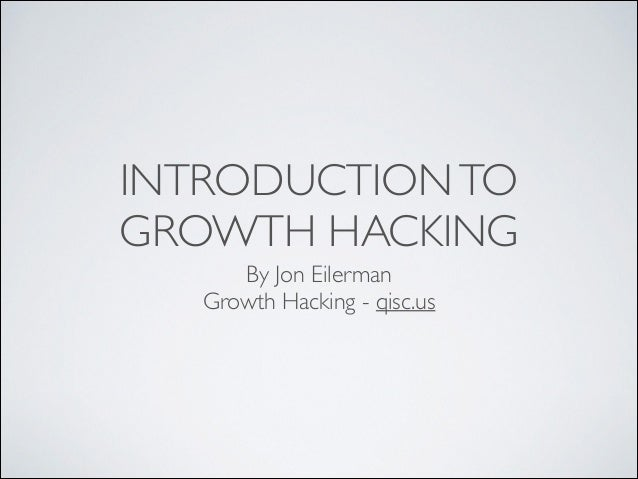 INTRODUCTION TO GROWTH HACKING By Jon Eilerman  Growth Hacking - qisc.us