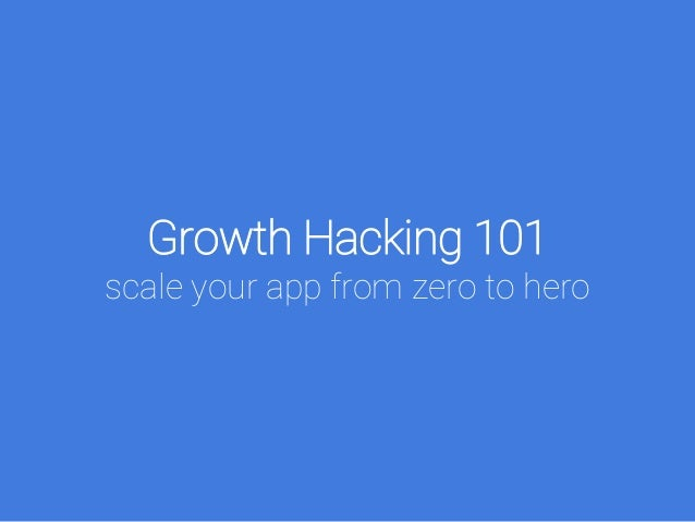 Growth Hacking 101 scale your app from zero to hero