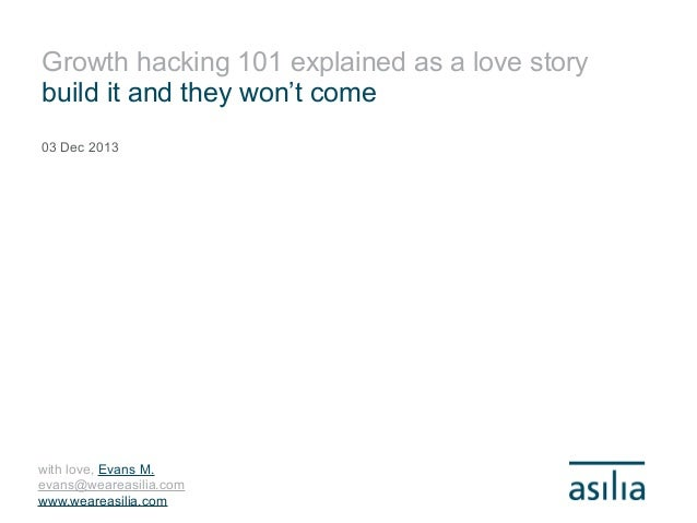Growth hacking 101 explained as a love story build it and they won't come 03 Dec 2013  with love, Evans M. evans@weareasil...