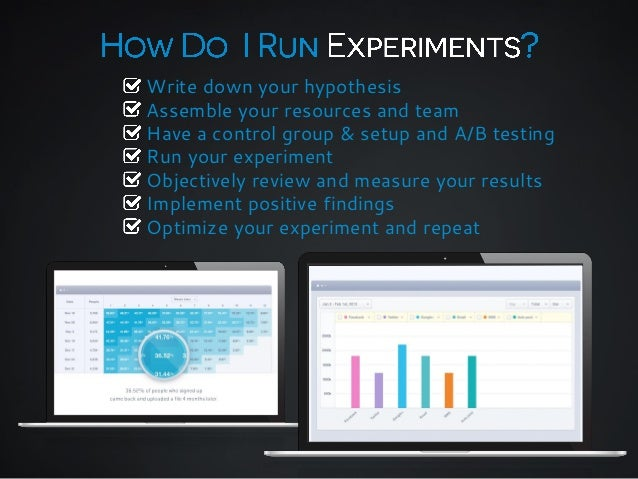 Write down your hypothesis Assemble your resources and team Have a control group & setup and A/B testing Run your experime...