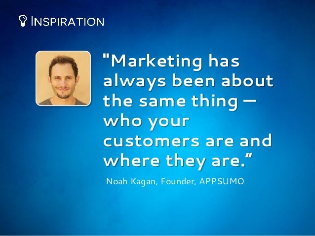"""""""Marketing has always been about the same thing — who your customers are and where they are."""" Noah Kagan, Founder, APPSUMO"""