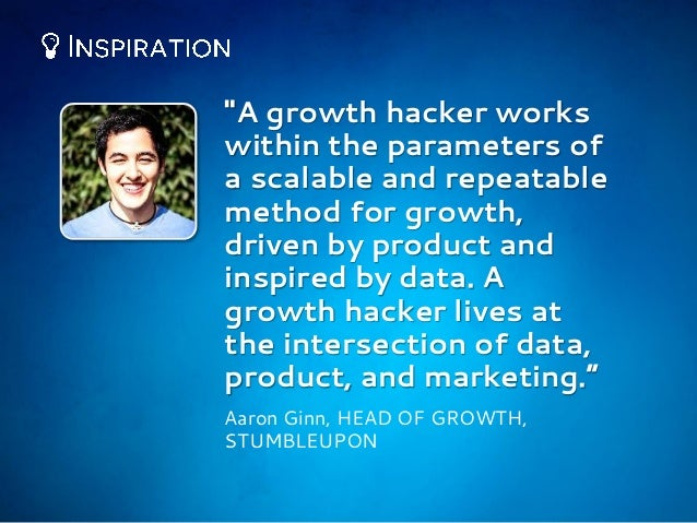 """""""A growth hacker works within the parameters of a scalable and repeatable method for growth, driven by product and inspire..."""