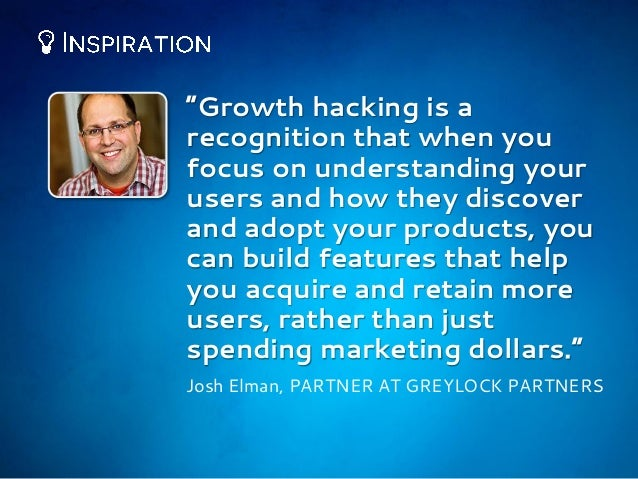 """""""Growth hacking is a recognition that when you focus on understanding your users and how they discover and adopt your prod..."""