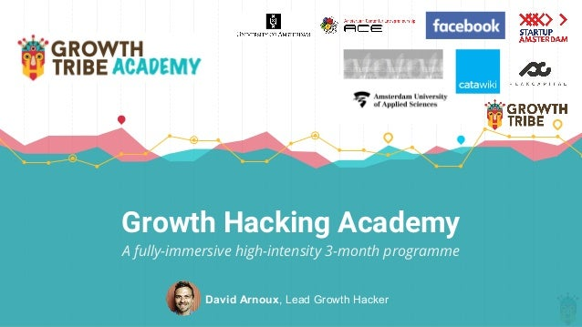 Growth Hacking Academy A fully-immersive high-intensity 3-month programme David Arnoux, Lead Growth Hacker