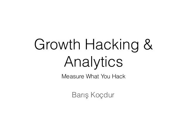 Growth Hacking & Analytics Measure What You Hack Barış Koçdur