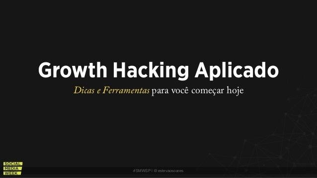 #SMWSP   @estevaosoares Growth Hacking Aplicado Dicas e Ferramentas para você começar hoje