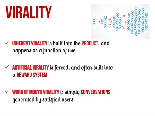 VIRALITY ü Inherent virality is built into the product, and happens as a function of use ü Artificial virality is forc...