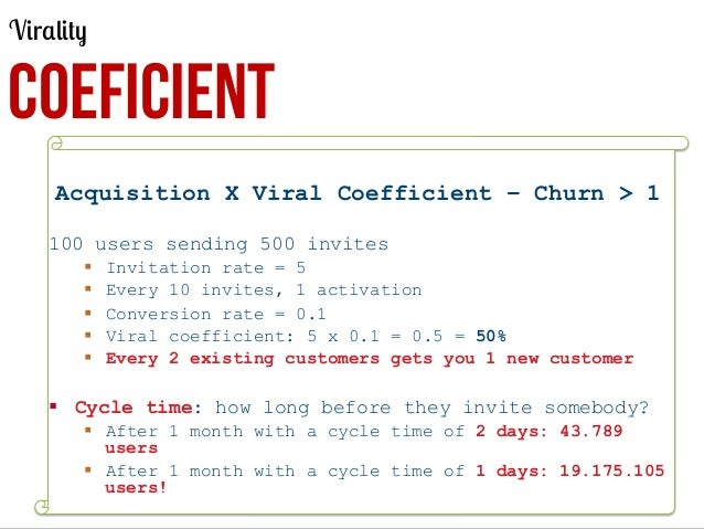 Virality  COEFICIENT Acquisition X Viral Coefficient – Churn > 1 100 users sending 500 invites § § § § §  Invita...