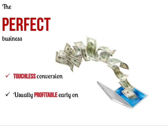 The  PERFECT business  ü  Touchless conversion ü  Usually PROFITABLE early on