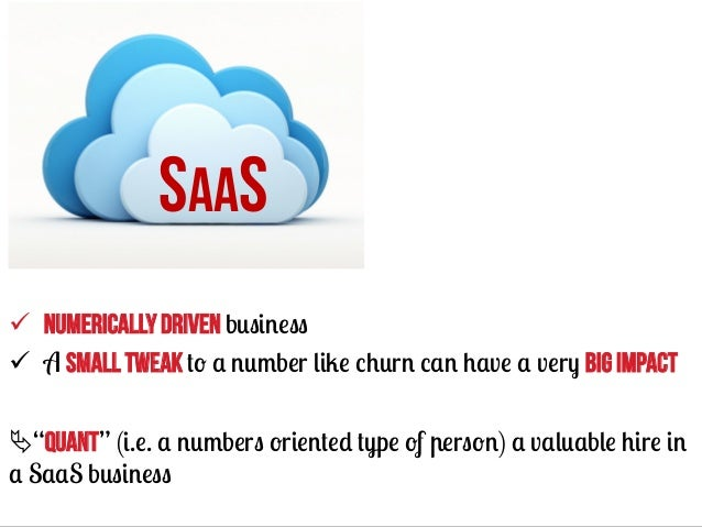 """SAAS ü Numerically driven business ü A small tweak to a number like churn can have a very big impact Ä""""quant"""" (i.e. a..."""