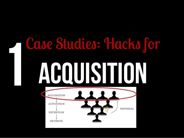 1 ACQUISITION  Case Studies: Hacks for