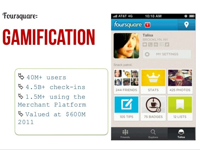 Foursquare:  GAMIFICATION Ä	   40M+ users Ä	   4.5B+ check-ins Ä	   1.5M+ using the Merchant Platform Ä	   Valued at $...