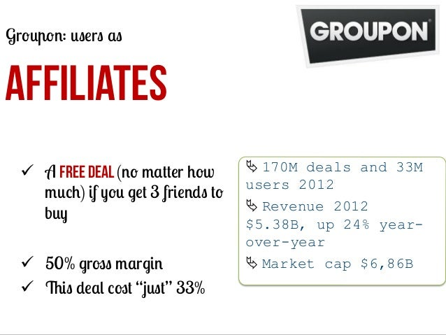 Groupon: users as  AFFILIATES ü  A free deal (no matter how much) if you get 3 friends to buy ü  50% gross margin ü  Th...