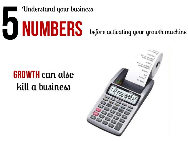 5    Understand your business  NUMBERS  Growth can also kill a business  before activating your growth machine