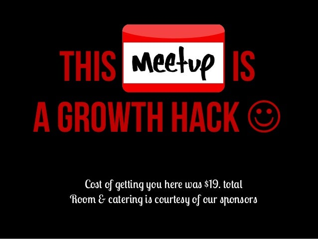 THIS MEETUP IS A GROWTH HACK J Cost of getting you here was $19. total Room & catering is courtesy of our sponsors