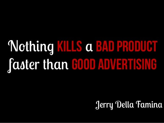 Nothing kills a bad product faster than good advertising Jerry Della Famina