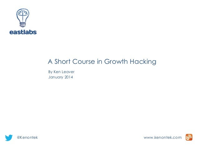 A Short Course in Growth Hacking By Ken Leaver January 2014  @Kenontek  www.kenontek.com
