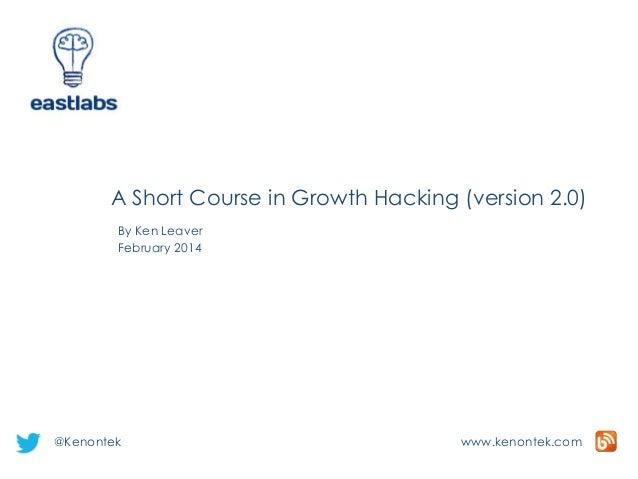 A Short Course in Growth Hacking (version 2.0) By Ken Leaver February 2014  @Kenontek  www.kenontek.com
