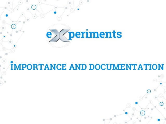 e periments IMPORTANCE AND DOCUMENTATION