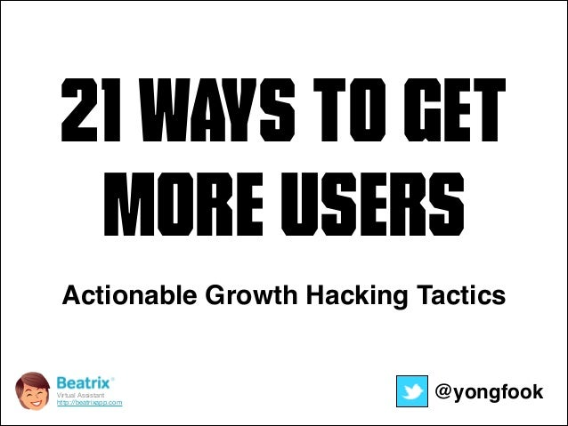21 Ways to get  More Users  Actionable Growth Hacking Tactics  Virtual Assistant@yongfook  http://beatrixapp.com