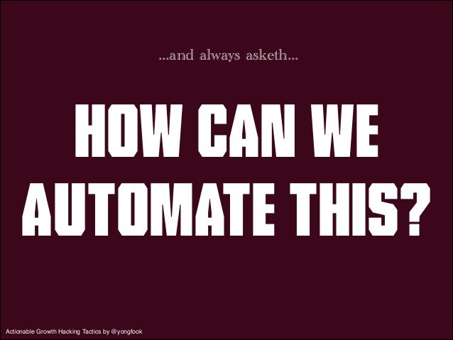 ...and always asketh...  How Can We  Automate This?  Actionable Growth Hacking Tactics by @yongfook