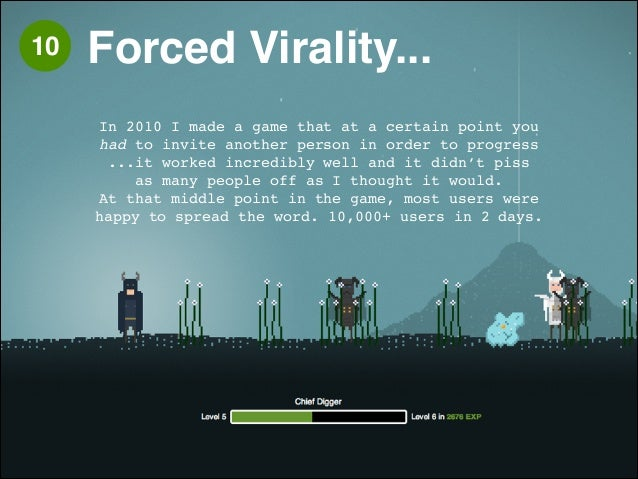 10 Forced Virality...  !  In 2010 I made a game that at a certain point you !  had to invite another person in order to pr...