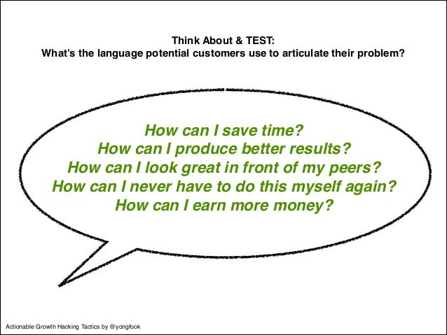 Think About & TEST:!  What's the language potential customers use to articulate their problem?  How can I save time?!  How...