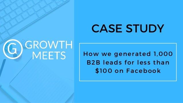 CASE STUDY How we generated 1,000 B2B leads for less than $100 on Facebook