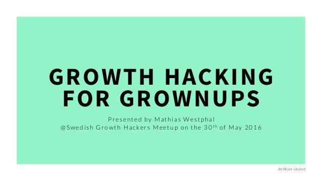 GROWTH HACKING FOR GROWNUPS Presented by Mathias Westphal @Swedish Growth Hackers Meetup on the 30th of May 2016 All Work ...