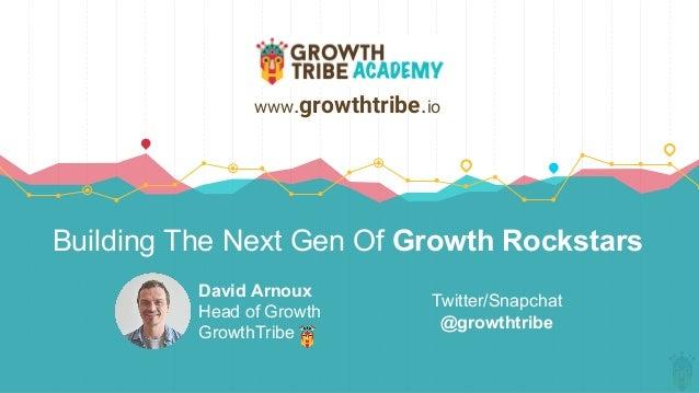 Building The Next Gen Of Growth Rockstars David Arnoux Head of Growth GrowthTribe www.growthtribe.io Twitter/Snapchat @gro...