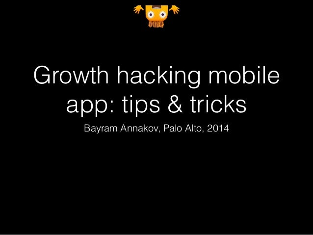 Growth hacking mobile  app: tips & tricks  Bayram Annakov, Palo Alto, 2014