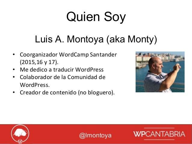 Growth Hacking para WordPress Quien Soy @lmontoya • Coorganizador WordCamp Santander (2015,16 y 17). • Me dedico a traduci...