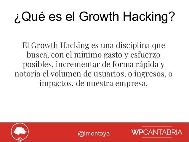 Growth Hacking para WordPress ¿Qué es el Growth Hacking? @lmontoya El Growth Hacking es una disciplina que busca, con el m...