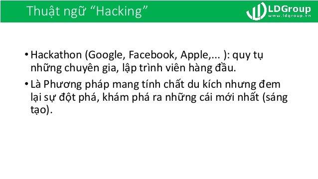 """Thuật ngữ """"Hacking"""" •Hackathon (Google, Facebook, Apple,... ): quy tụ những chuyên gia, lập trình viên hàng đầu. •Là Phươn..."""