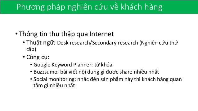 Phương pháp nghiên cứu về khách hàng •Thông tin thu thập qua Internet • Thuật ngữ: Desk research/Secondary research (Nghiê...