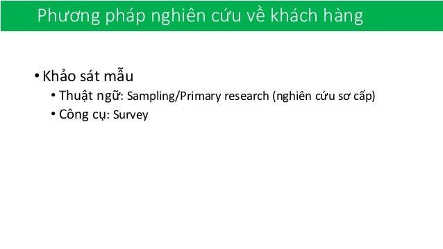 Phương pháp nghiên cứu về khách hàng •Khảo sát mẫu • Thuật ngữ: Sampling/Primary research (nghiên cứu sơ cấp) • Công cụ: S...