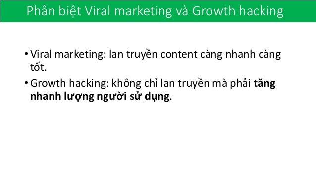 Phân biệt Viral marketing và Growth hacking •Viral marketing: lan truyền content càng nhanh càng tốt. •Growth hacking: khô...