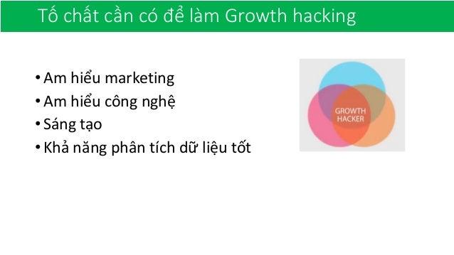 Tố chất cần có để làm Growth hacking •Am hiểu marketing •Am hiểu công nghệ •Sáng tạo •Khả năng phân tích dữ liệu tốt