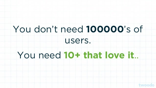 You don't need 100000's of users. You need 10+ that love it..