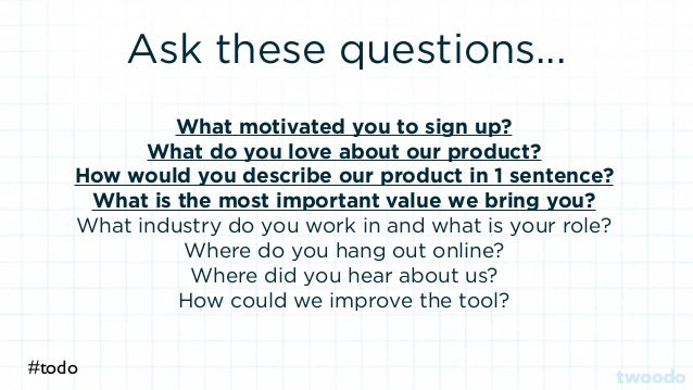 Ask these questions... What motivated you to sign up? What do you love about our product? How would you describe our produ...