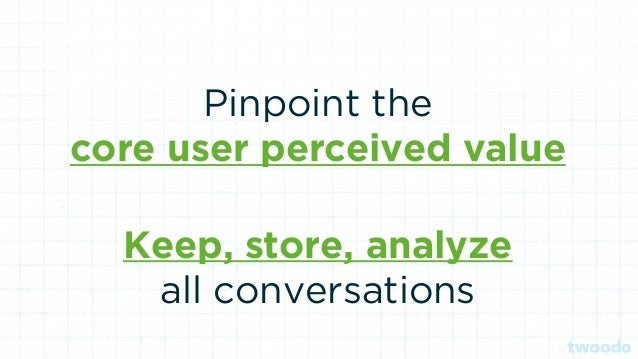 Pinpoint the core user perceived value Keep, store, analyze all conversations