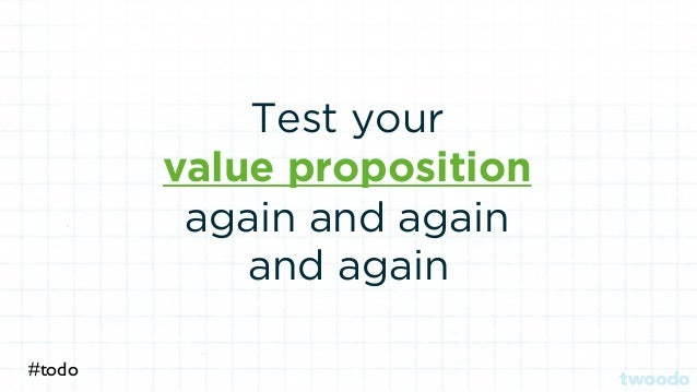 Test your value proposition again and again #todo and again