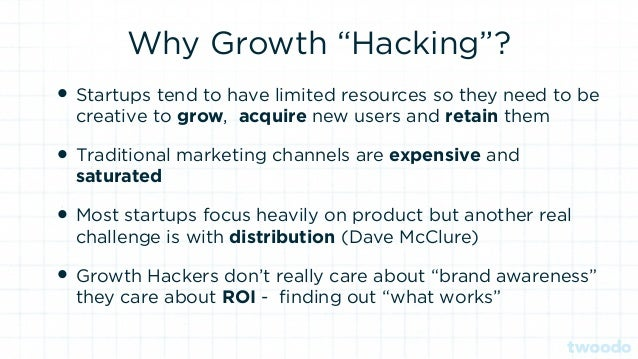 """Why Growth """"Hacking""""? • Startups tend to have limited resources so they need to be creative to grow, acquire new users and..."""