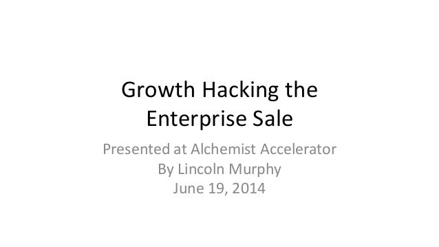 Growth Hacking the Enterprise Sale Presented at Alchemist Accelerator By Lincoln Murphy June 19, 2014