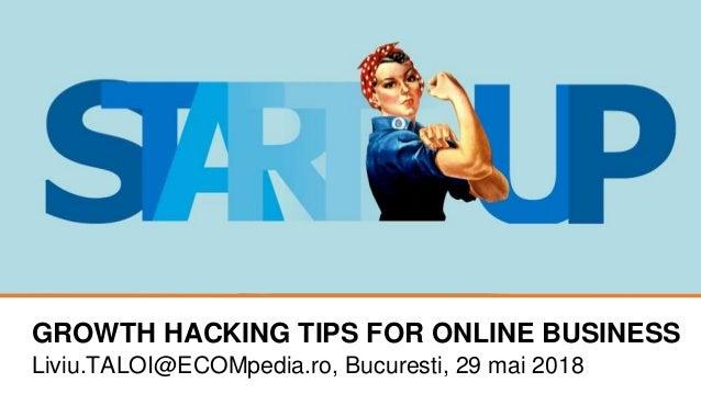 GROWTH HACKING TIPS FOR ONLINE BUSINESS Liviu.TALOI@ECOMpedia.ro, Bucuresti, 29 mai 2018