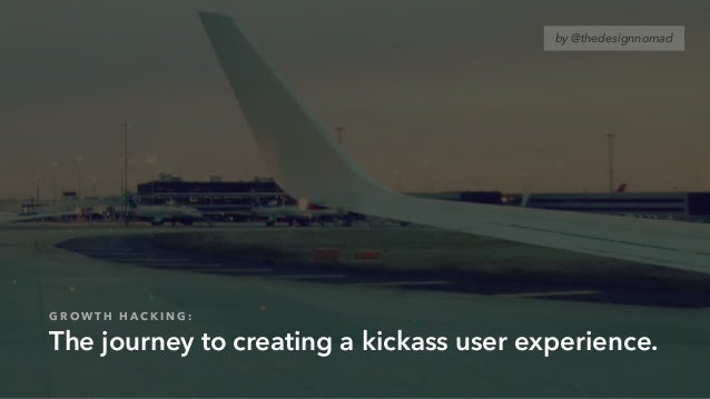 G R O W T H H A C K I N G : The journey to creating a kickass user experience. by @thedesignnomad