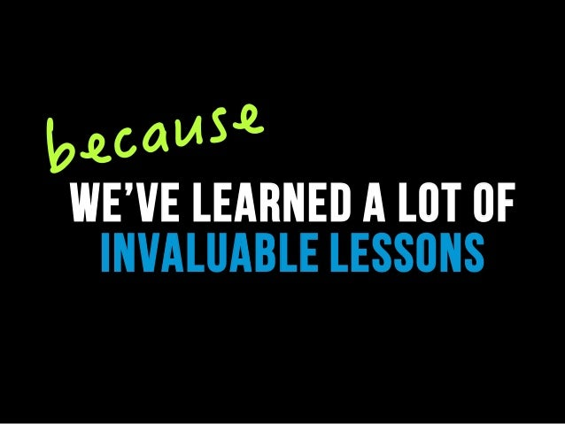 we've learned a lot of invaluable lessons