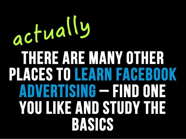 there are many other places to learn facebook advertising – find one you like and study the basics