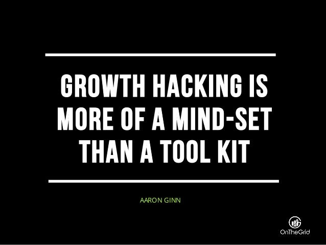 Growth hacking is more of a mind-set than a tool kit AARON GINN